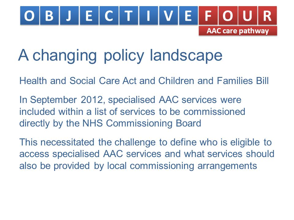 A changing policy landscape Health and Social Care Act and Children and Families Bill In September 2012, specialised AAC services were included within a list of services to be commissioned directly by the NHS Commissioning Board This necessitated the challenge to define who is eligible to access specialised AAC services and what services should also be provided by local commissioning arrangements O O B B J J E E C C T T I I V V E E F F O O U U R R AAC care pathway