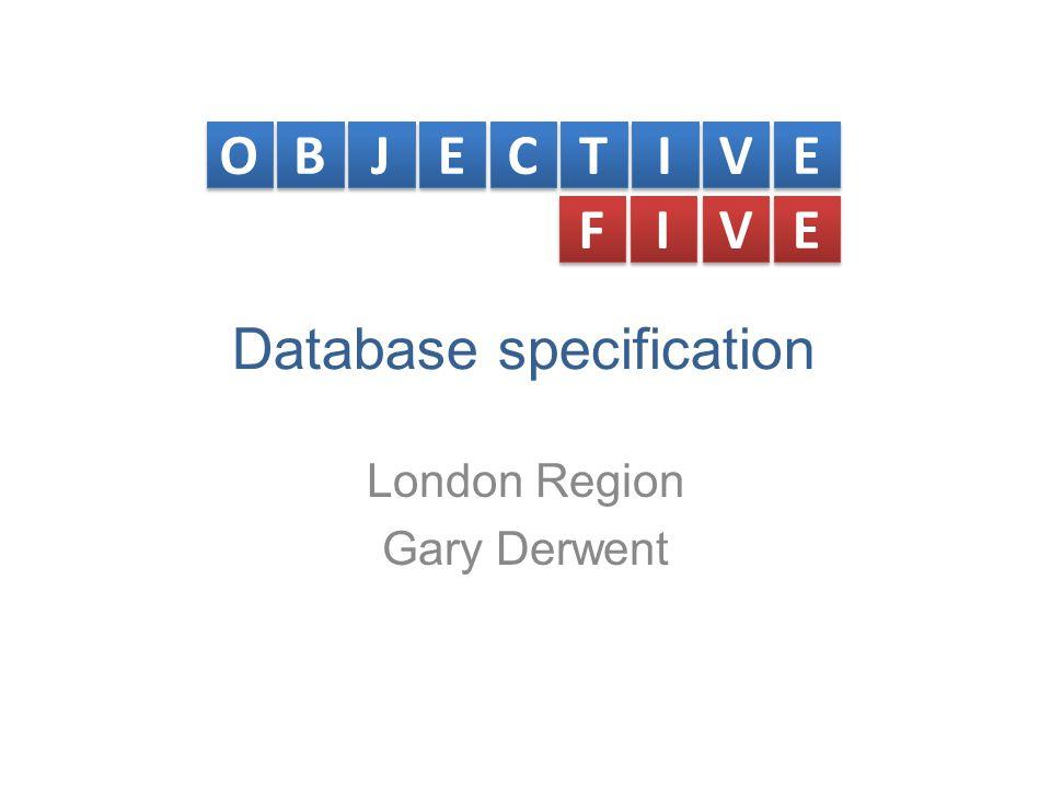 Database specification London Region Gary Derwent O O B B J J E E C C T T I I V V E E F F I I V V E E