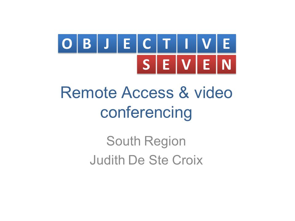 Remote Access & video conferencing South Region Judith De Ste Croix O O B B J J E E C C T T I I V V E E S S E E V V E E N N