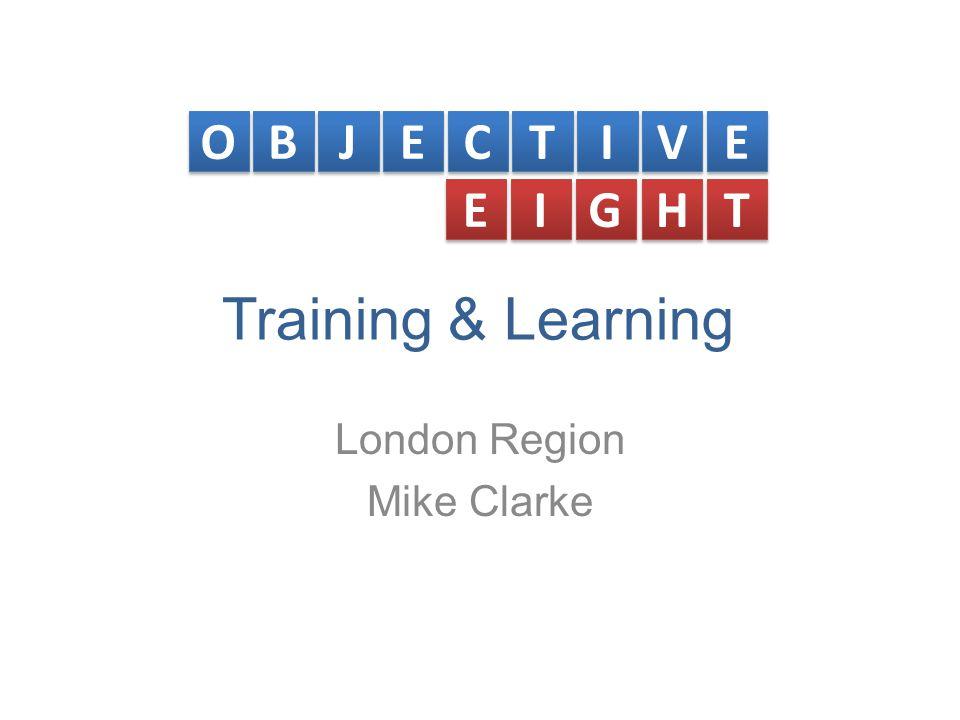 Training & Learning London Region Mike Clarke O O B B J J E E C C T T I I V V E E E E I I G G H H T T