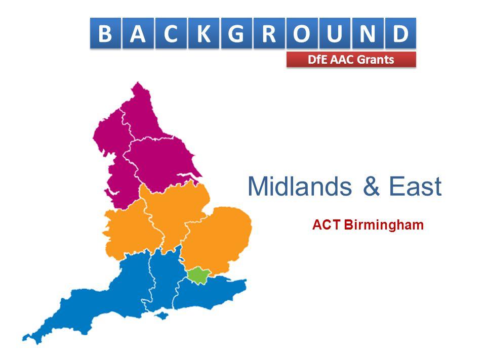 Midlands & East B B A A C C K K G G R R O O U U N N D D DfE AAC Grants ACT Birmingham