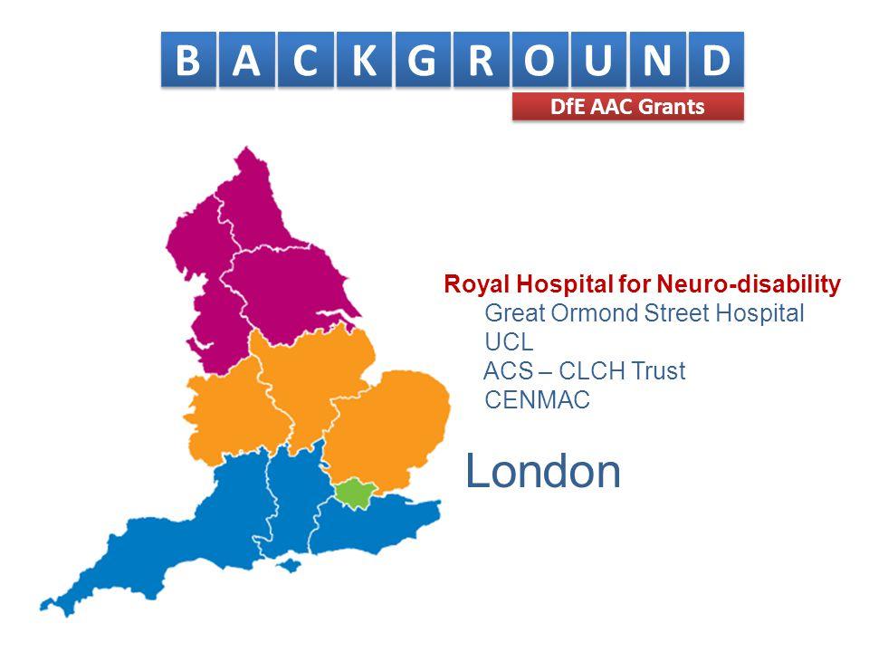London B B A A C C K K G G R R O O U U N N D D DfE AAC Grants Royal Hospital for Neuro-disability Great Ormond Street Hospital UCL ACS – CLCH Trust CENMAC