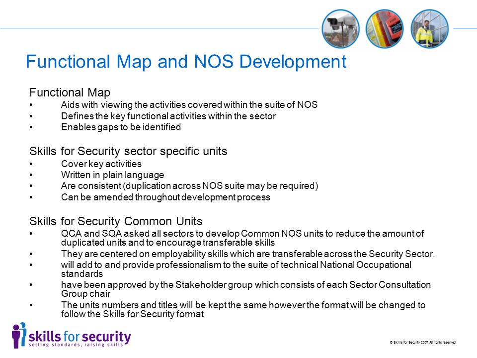 © Skills for Security 2007 All rights reserved Functional Map and NOS Development Functional Map Aids with viewing the activities covered within the suite of NOS Defines the key functional activities within the sector Enables gaps to be identified Skills for Security sector specific units Cover key activities Written in plain language Are consistent (duplication across NOS suite may be required) Can be amended throughout development process Skills for Security Common Units QCA and SQA asked all sectors to develop Common NOS units to reduce the amount of duplicated units and to encourage transferable skills They are centered on employability skills which are transferable across the Security Sector.