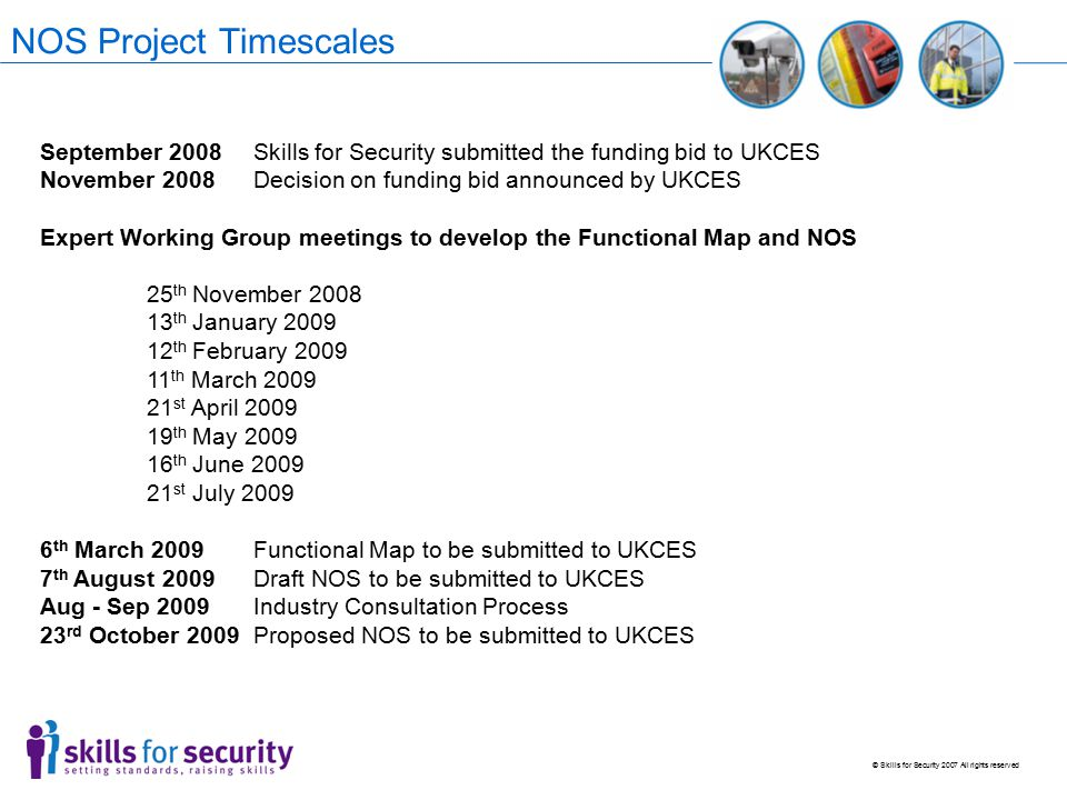 © Skills for Security 2007 All rights reserved NOS Project Timescales September 2008Skills for Security submitted the funding bid to UKCES November 2008Decision on funding bid announced by UKCES Expert Working Group meetings to develop the Functional Map and NOS 25 th November 2008 13 th January 2009 12 th February 2009 11 th March 2009 21 st April 2009 19 th May 2009 16 th June 2009 21 st July 2009 6 th March 2009Functional Map to be submitted to UKCES 7 th August 2009Draft NOS to be submitted to UKCES Aug - Sep 2009Industry Consultation Process 23 rd October 2009Proposed NOS to be submitted to UKCES