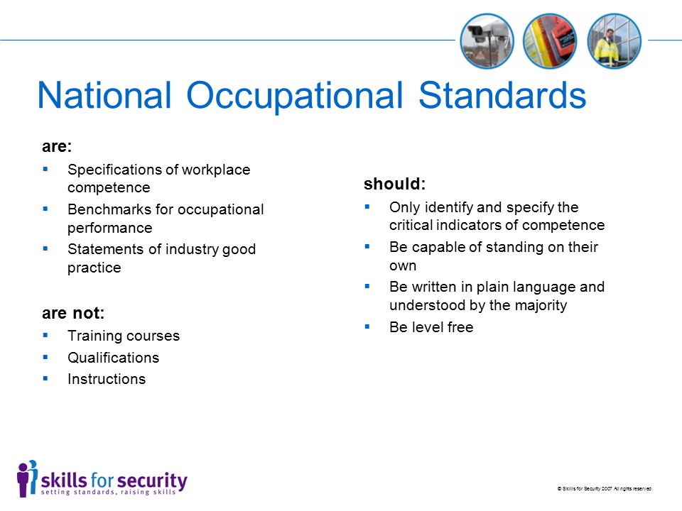 © Skills for Security 2007 All rights reserved NOS Directory www.ukstandards.org.uk The National Occupational Standards Directory provides an exciting resource to help raise performance in business and industry All Standards Setting Bodies / Sector Skills Councils upload their approved Suites of NOS onto this directory Allows us to search for existing NOS