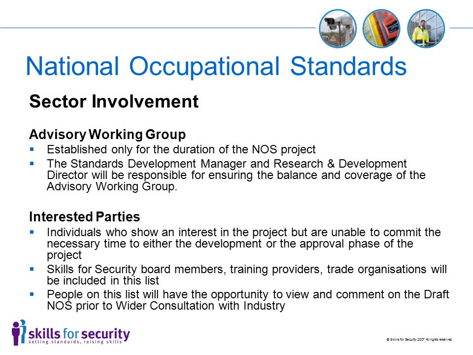 © Skills for Security 2007 All rights reserved National Occupational Standards Sector Involvement Advisory Working Group  Established only for the duration of the NOS project  The Standards Development Manager and Research & Development Director will be responsible for ensuring the balance and coverage of the Advisory Working Group.