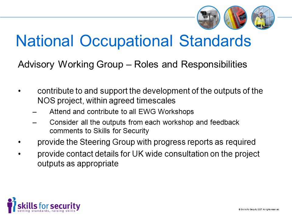 © Skills for Security 2007 All rights reserved National Occupational Standards Process Employers identify need Skills for Security applies for funding Funding agreed Project Groups formed Skills for Security works with Project Groups Functional Map developed / reviewed NOS reviewed / developed NOS Circulated for Industry Consultation Revised by Project Groups Final NOS agreed Letters of support required from Industry NOS submitted for approval to regulator (UKCES) Approved by UKCES Entered onto NOS Directory Reviewed every 3 – 5 years