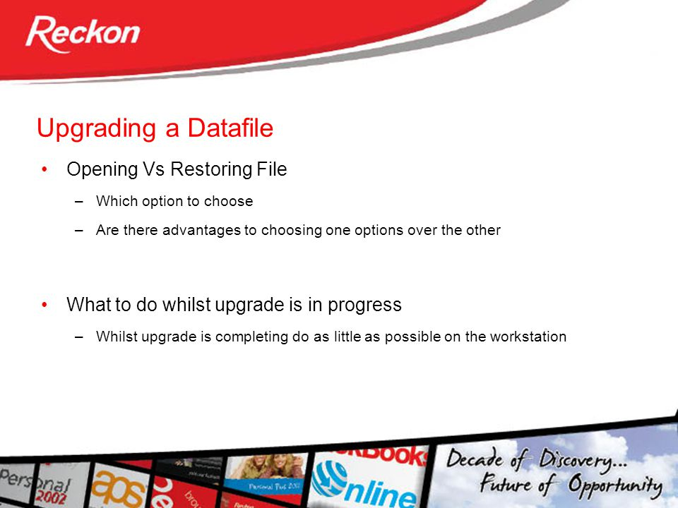 Upgrading a Datafile Opening Vs Restoring File –Which option to choose –Are there advantages to choosing one options over the other What to do whilst upgrade is in progress –Whilst upgrade is completing do as little as possible on the workstation