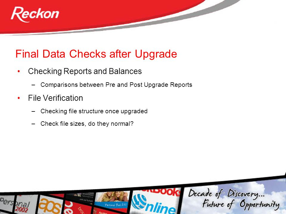 Final Data Checks after Upgrade Checking Reports and Balances –Comparisons between Pre and Post Upgrade Reports File Verification –Checking file structure once upgraded –Check file sizes, do they normal