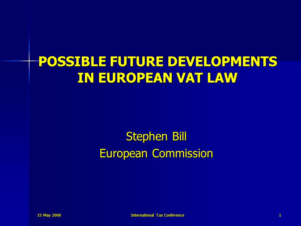 15 May 2008 International Tax Conference 1 POSSIBLE FUTURE DEVELOPMENTS IN EUROPEAN VAT LAW Stephen Bill European Commission