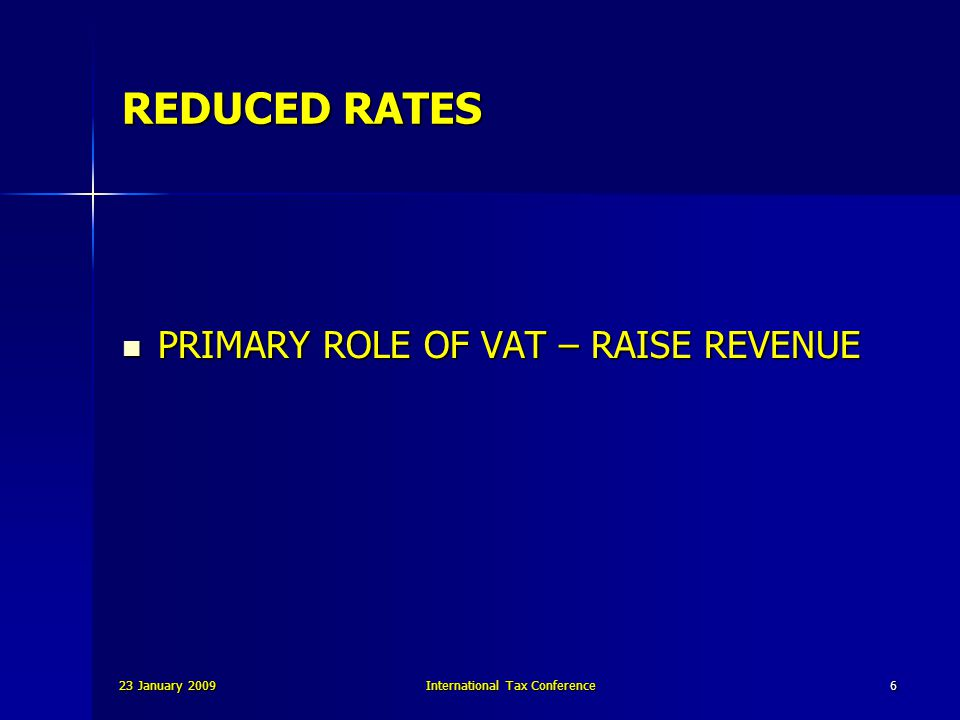 23 January 2009International Tax Conference6 REDUCED RATES PRIMARY ROLE OF VAT – RAISE REVENUE PRIMARY ROLE OF VAT – RAISE REVENUE