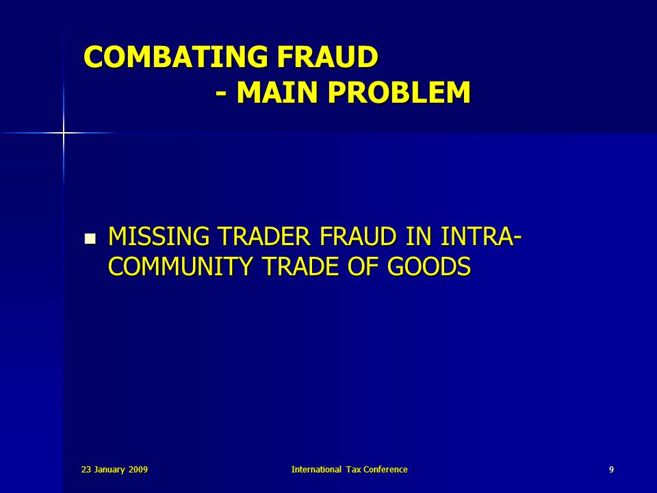 23 January 2009International Tax Conference10 COMBATING FRAUD Commission communication in May 2006 THREE POSSIBLE APPROACHES TO COMBATING MISSING TRADER FRAUD : 1.