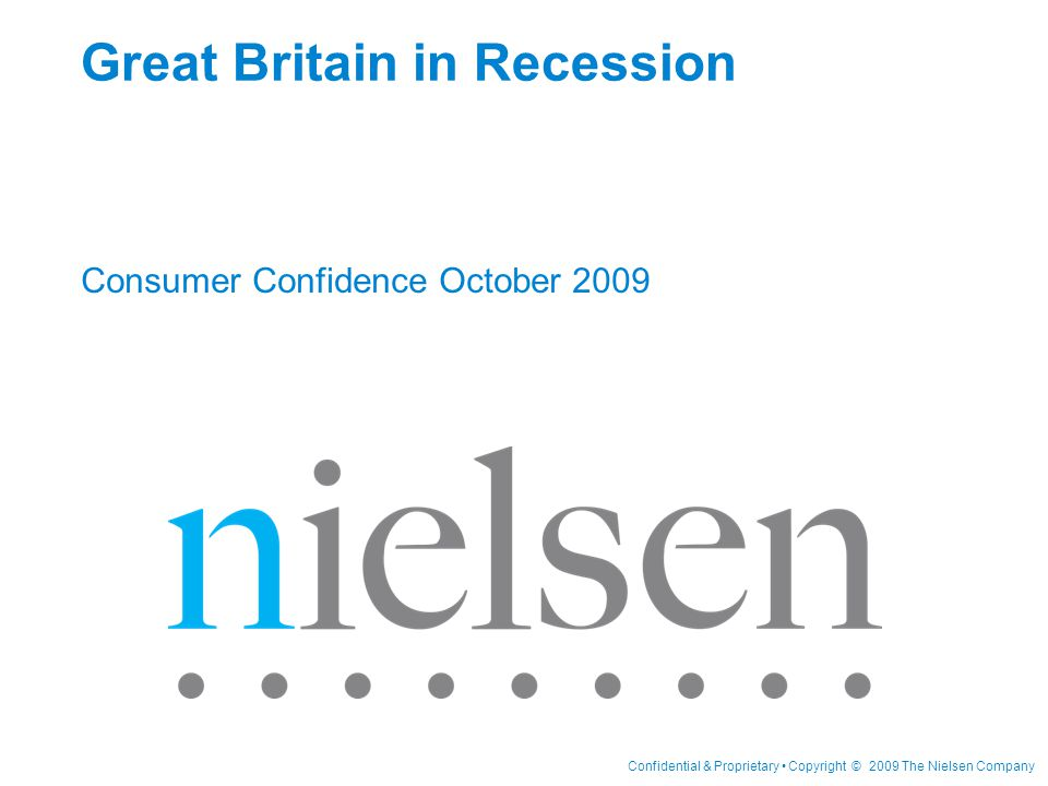 Confidential & Proprietary Copyright © 2009 The Nielsen Company Great Britain in Recession Consumer Confidence October 2009