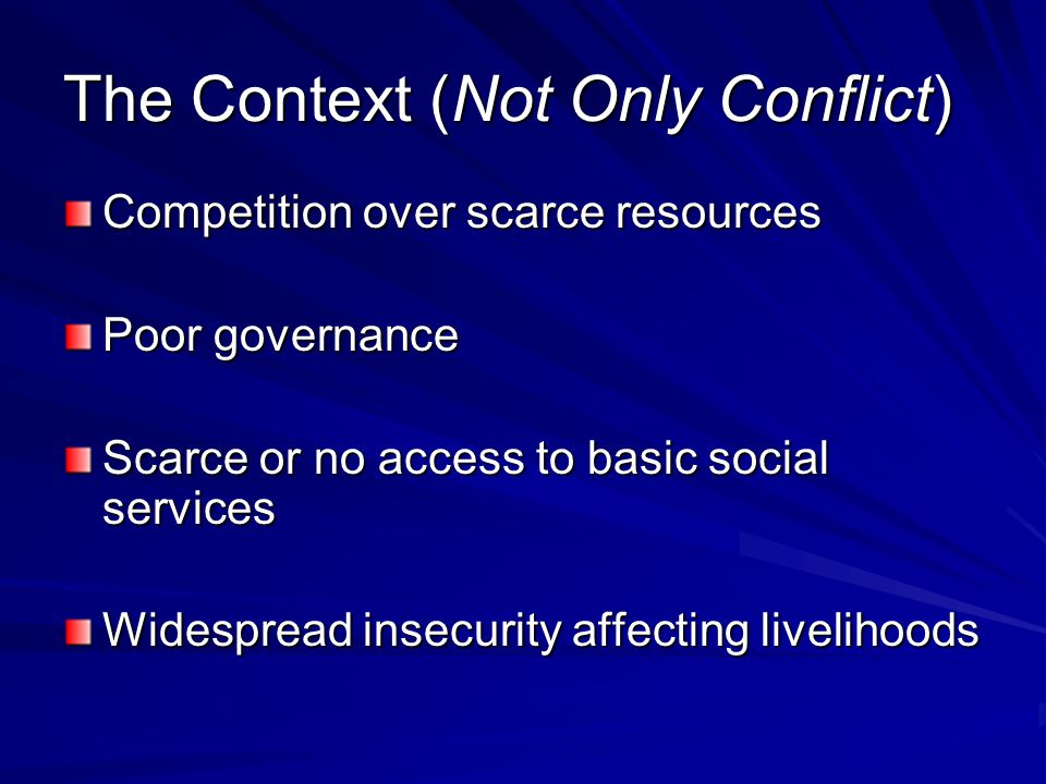 The Context (Not Only Conflict) Competition over scarce resources Poor governance Scarce or no access to basic social services Widespread insecurity affecting livelihoods