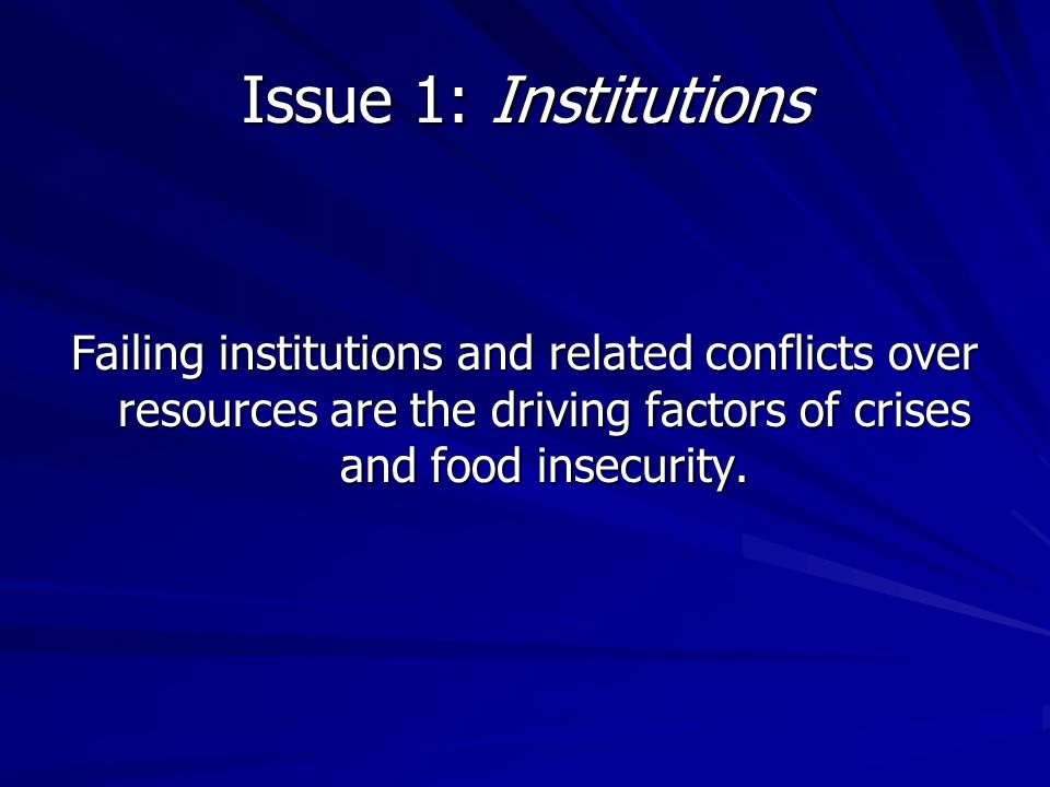 Issue 1: Institutions Failing institutions and related conflicts over resources are the driving factors of crises and food insecurity.