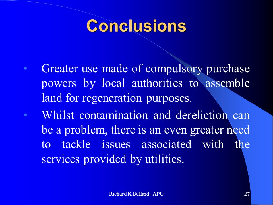 Richard K Bullard - APU27 Conclusions Greater use made of compulsory purchase powers by local authorities to assemble land for regeneration purposes.