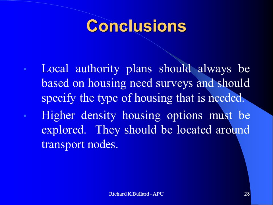 Richard K Bullard - APU28 Conclusions Local authority plans should always be based on housing need surveys and should specify the type of housing that is needed.