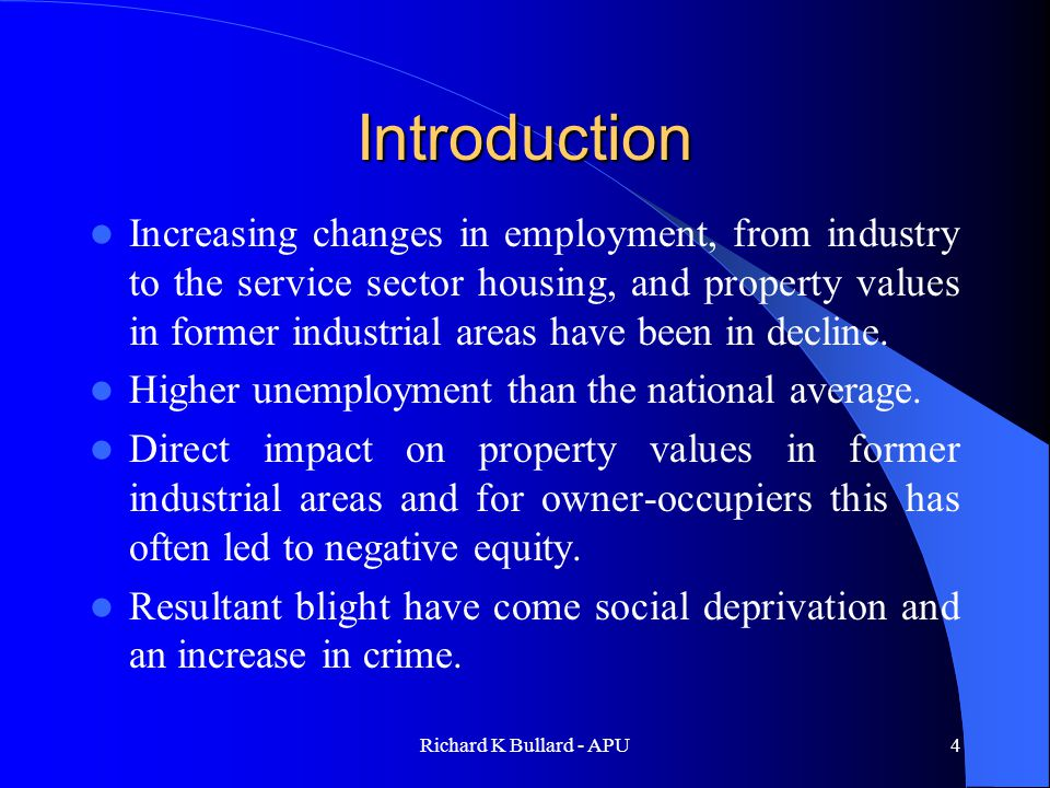Richard K Bullard - APU4 Introduction Increasing changes in employment, from industry to the service sector housing, and property values in former industrial areas have been in decline.