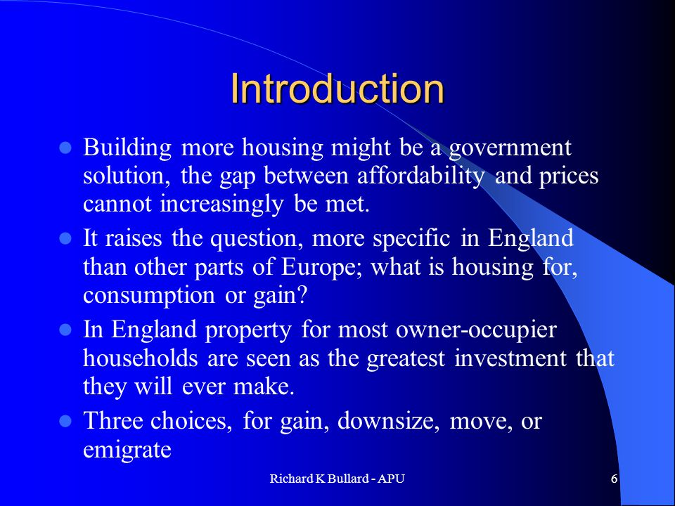 Richard K Bullard - APU6 Introduction Building more housing might be a government solution, the gap between affordability and prices cannot increasingly be met.