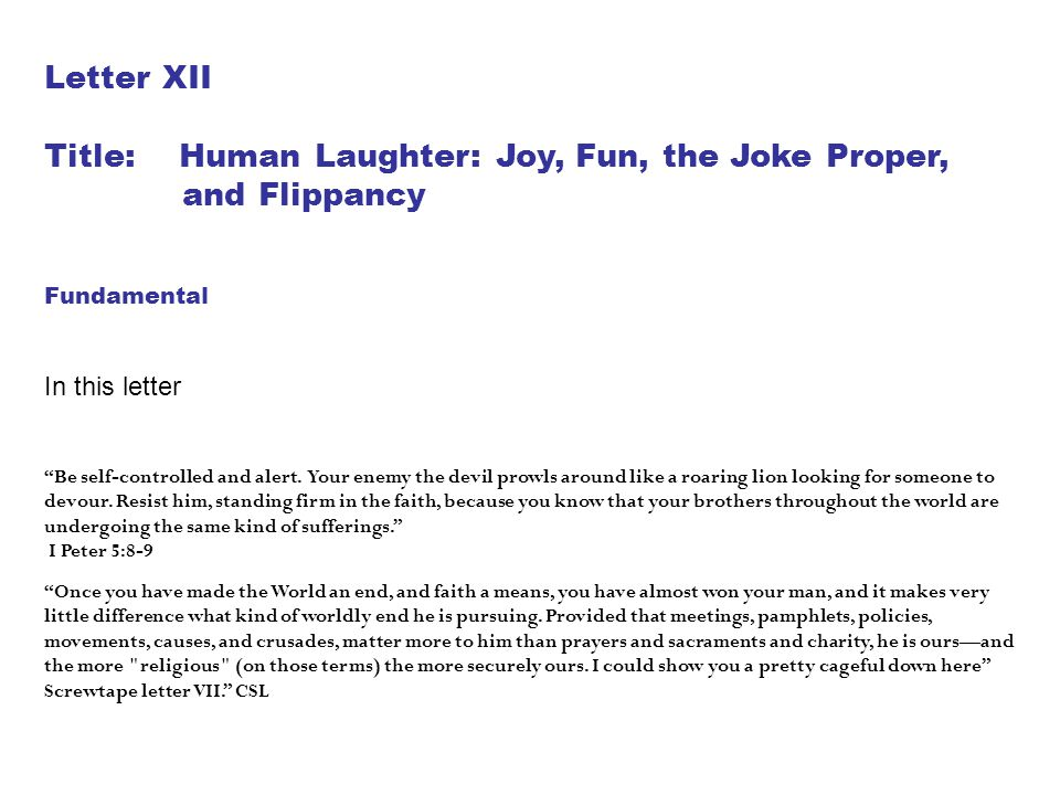 "Letter XII Title: Human Laughter: Joy, Fun, the Joke Proper, and Flippancy Fundamental In this letter ""Be self-controlled and alert. Your enemy the de"