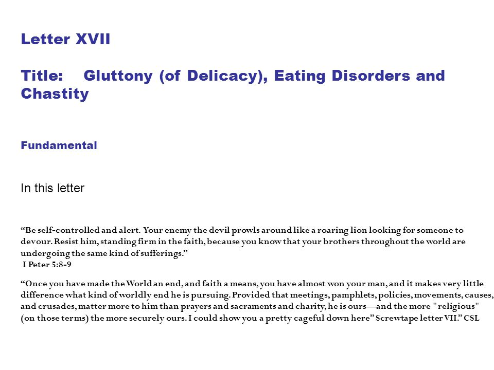 "Letter XVII Title: Gluttony (of Delicacy), Eating Disorders and Chastity Fundamental In this letter ""Be self-controlled and alert. Your enemy the devi"