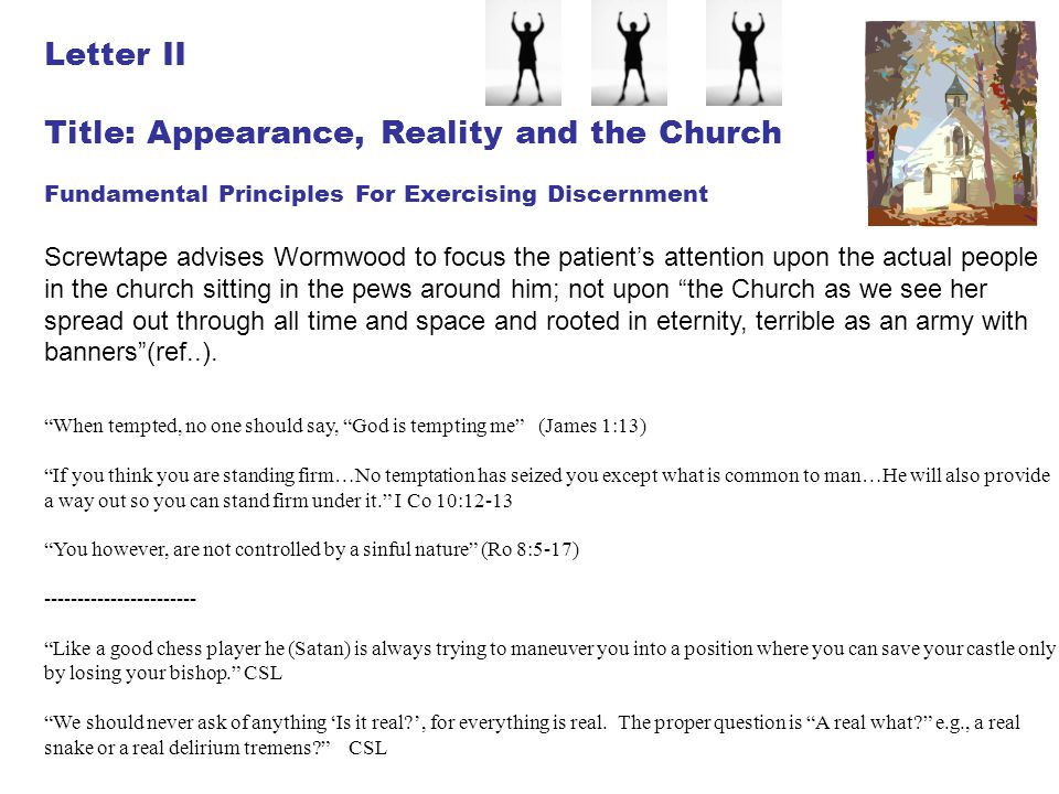 Letter II Title: Appearance, Reality and the Church Fundamental Principles For Exercising Discernment Screwtape advises Wormwood to focus the patient'