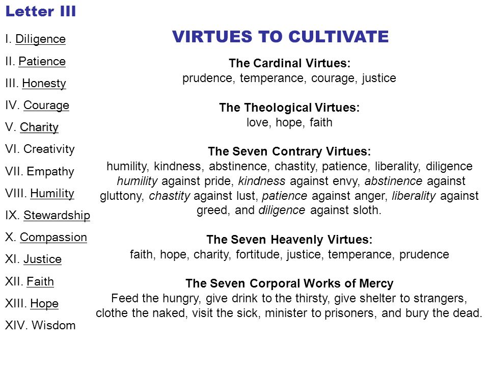 The Cardinal Virtues: prudence, temperance, courage, justice The Theological Virtues: love, hope, faith The Seven Contrary Virtues: humility, kindness