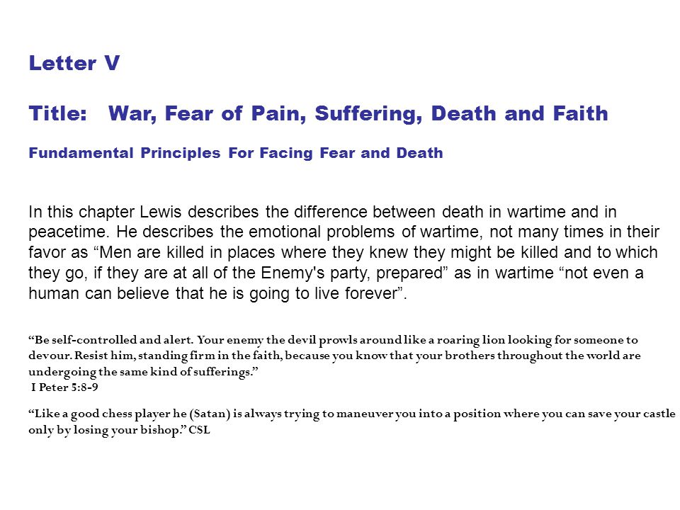 Letter V Title: War, Fear of Pain, Suffering, Death and Faith Fundamental Principles For Facing Fear and Death In this chapter Lewis describes the dif