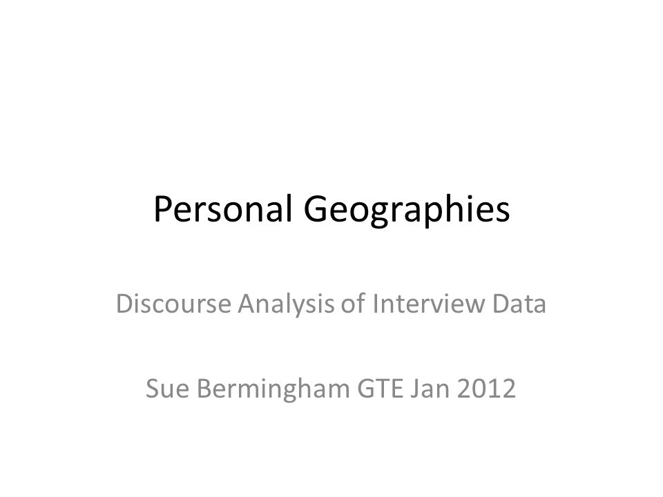 Personal Geographies Discourse Analysis of Interview Data Sue Bermingham GTE Jan 2012