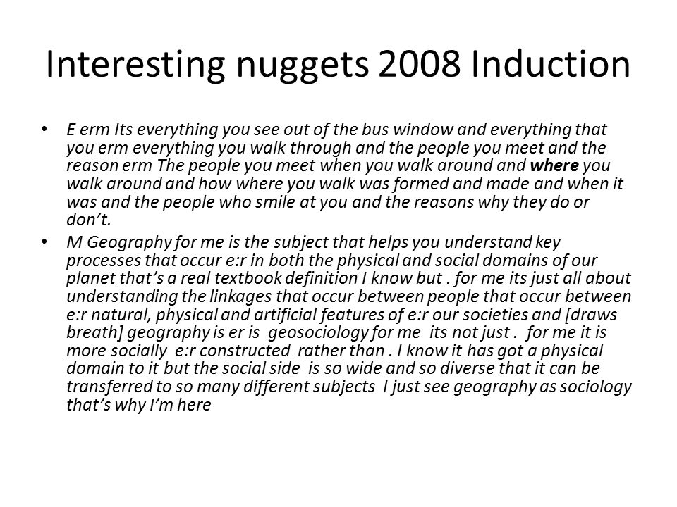 Interesting nuggets 2008 Induction E erm Its everything you see out of the bus window and everything that you erm everything you walk through and the people you meet and the reason erm The people you meet when you walk around and where you walk around and how where you walk was formed and made and when it was and the people who smile at you and the reasons why they do or don't.