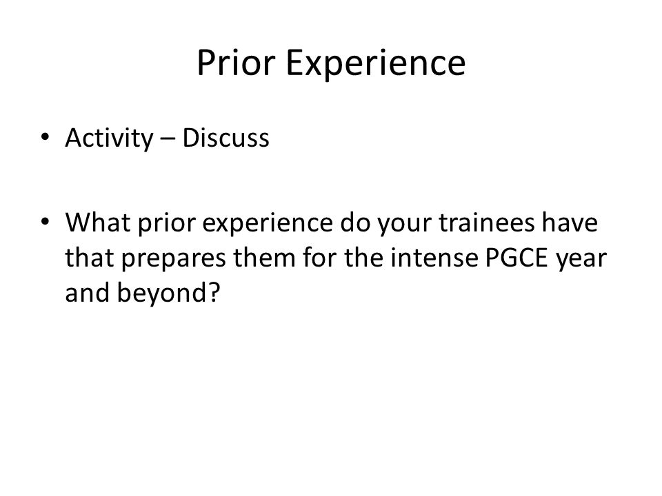 Prior Experience Activity – Discuss What prior experience do your trainees have that prepares them for the intense PGCE year and beyond