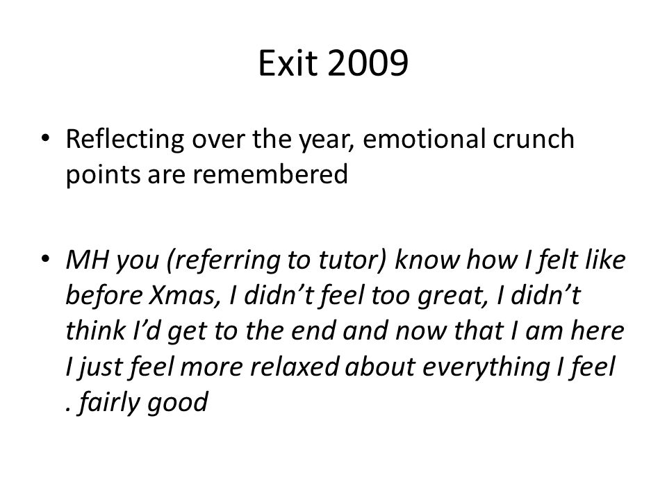 Exit 2009 Reflecting over the year, emotional crunch points are remembered MH you (referring to tutor) know how I felt like before Xmas, I didn't feel too great, I didn't think I'd get to the end and now that I am here I just feel more relaxed about everything I feel.