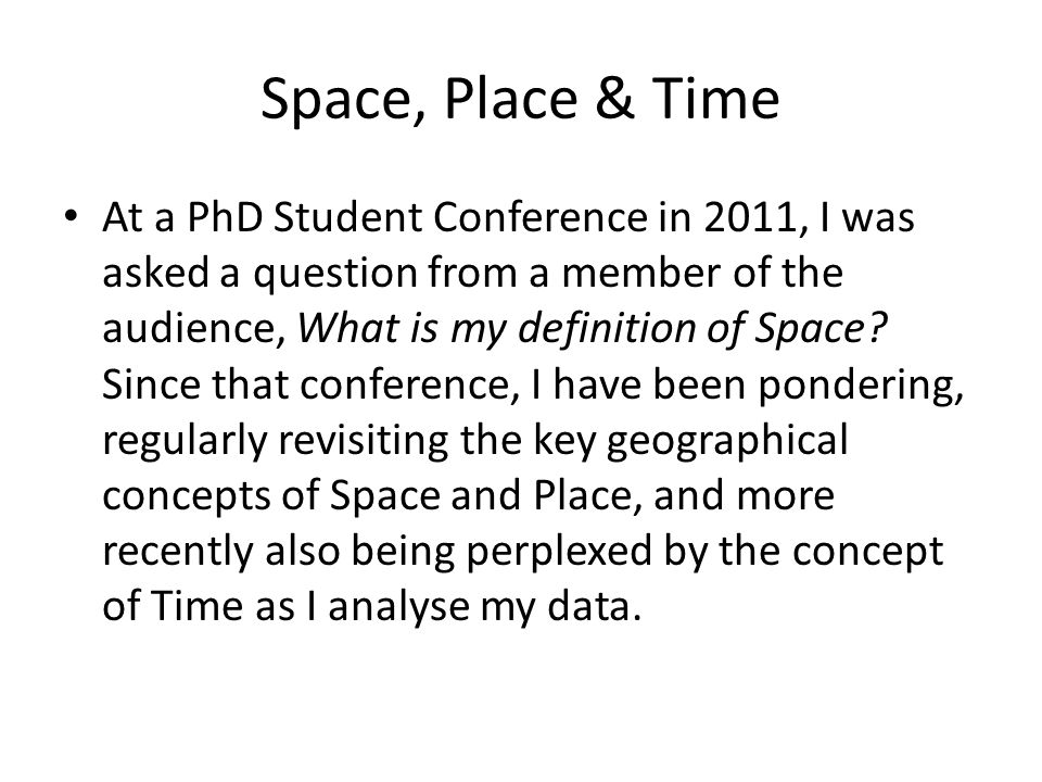 Space, Place & Time At a PhD Student Conference in 2011, I was asked a question from a member of the audience, What is my definition of Space.