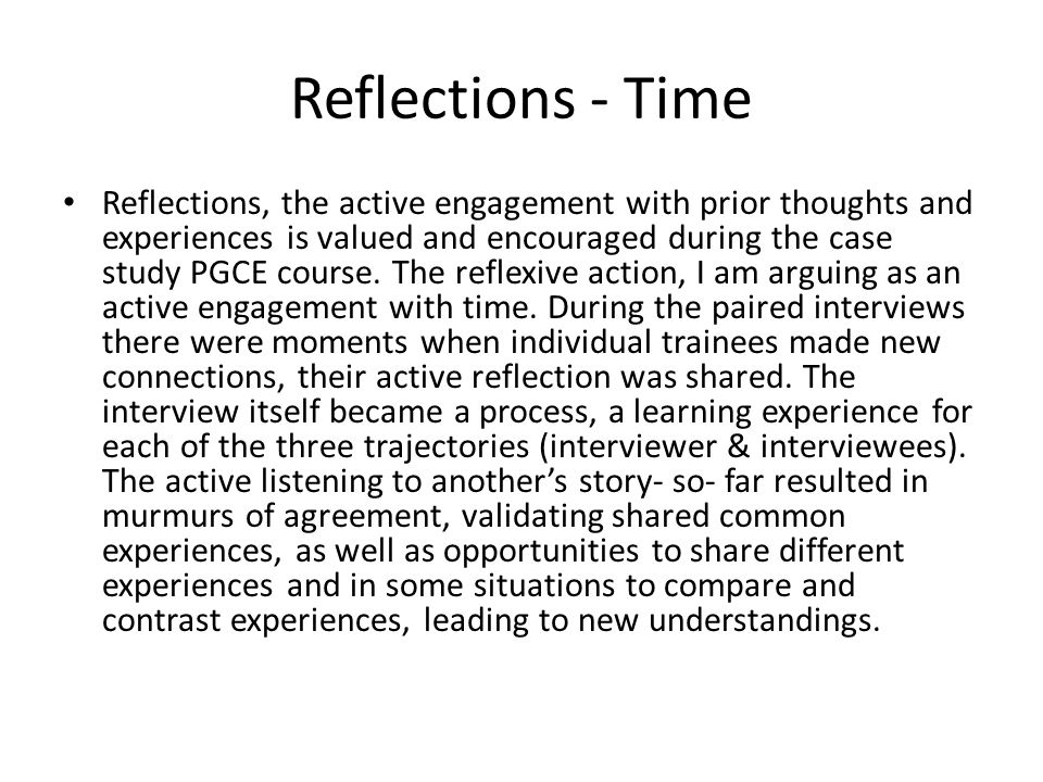 Reflections - Time Reflections, the active engagement with prior thoughts and experiences is valued and encouraged during the case study PGCE course.