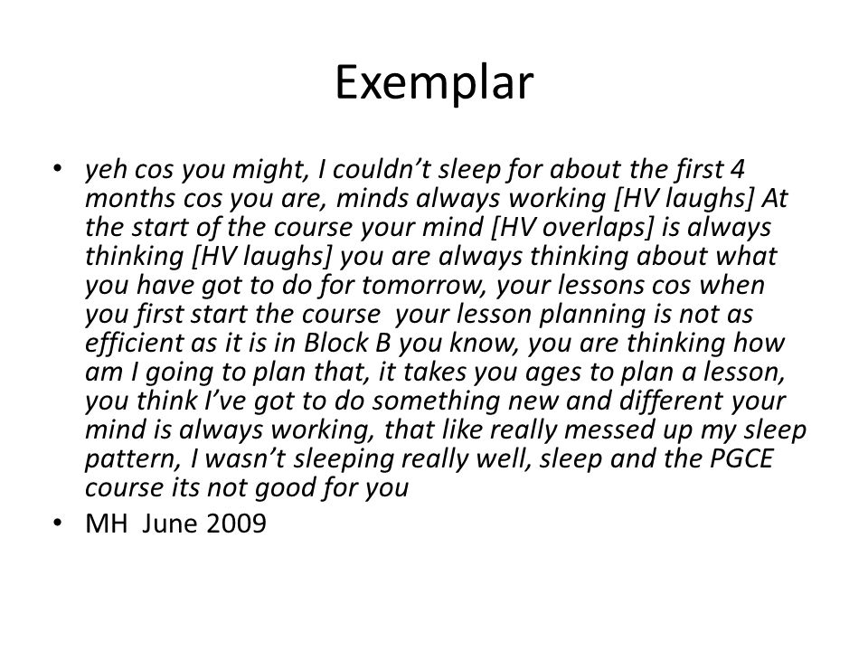 Exemplar yeh cos you might, I couldn't sleep for about the first 4 months cos you are, minds always working [HV laughs] At the start of the course your mind [HV overlaps] is always thinking [HV laughs] you are always thinking about what you have got to do for tomorrow, your lessons cos when you first start the course your lesson planning is not as efficient as it is in Block B you know, you are thinking how am I going to plan that, it takes you ages to plan a lesson, you think I've got to do something new and different your mind is always working, that like really messed up my sleep pattern, I wasn't sleeping really well, sleep and the PGCE course its not good for you MH June 2009