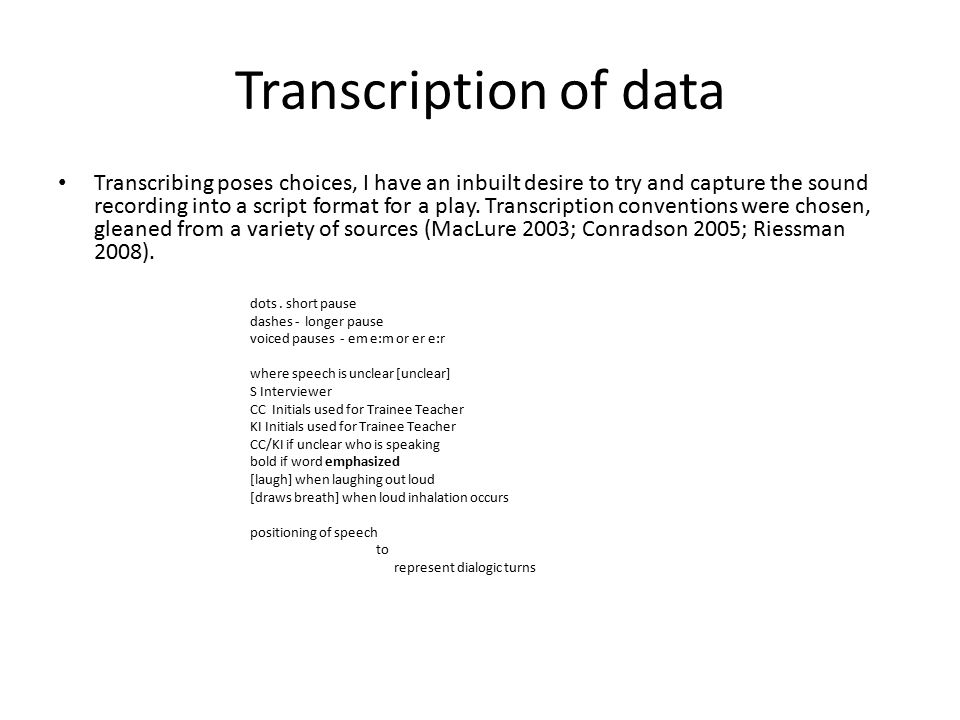 Transcription of data Transcribing poses choices, I have an inbuilt desire to try and capture the sound recording into a script format for a play.