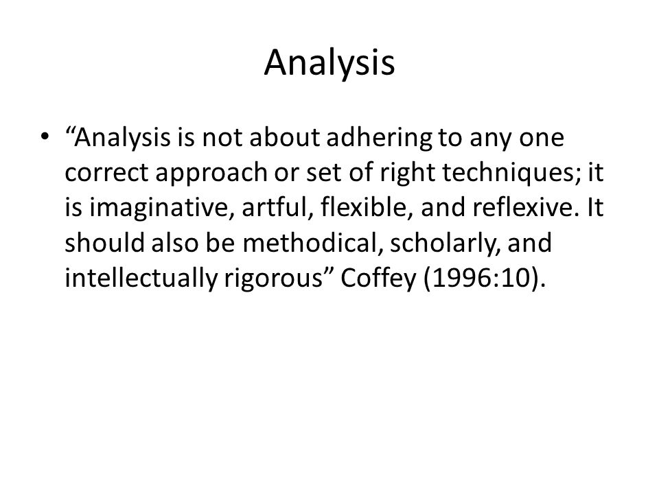 Analysis Analysis is not about adhering to any one correct approach or set of right techniques; it is imaginative, artful, flexible, and reflexive.