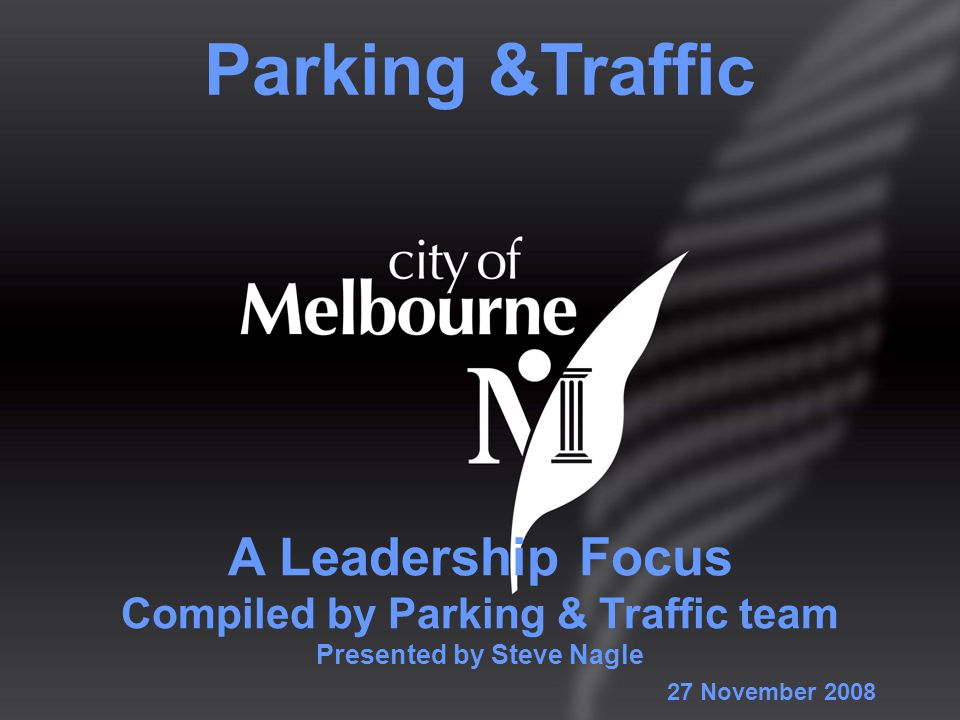 A Leadership Focus Compiled by Parking & Traffic team Presented by Steve Nagle Parking &Traffic 27 November 2008