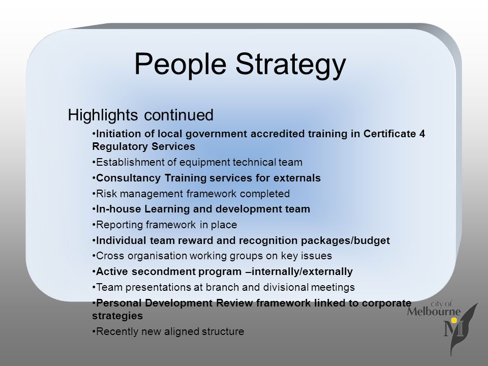 People Strategy Highlights continued Initiation of local government accredited training in Certificate 4 Regulatory Services Establishment of equipmen