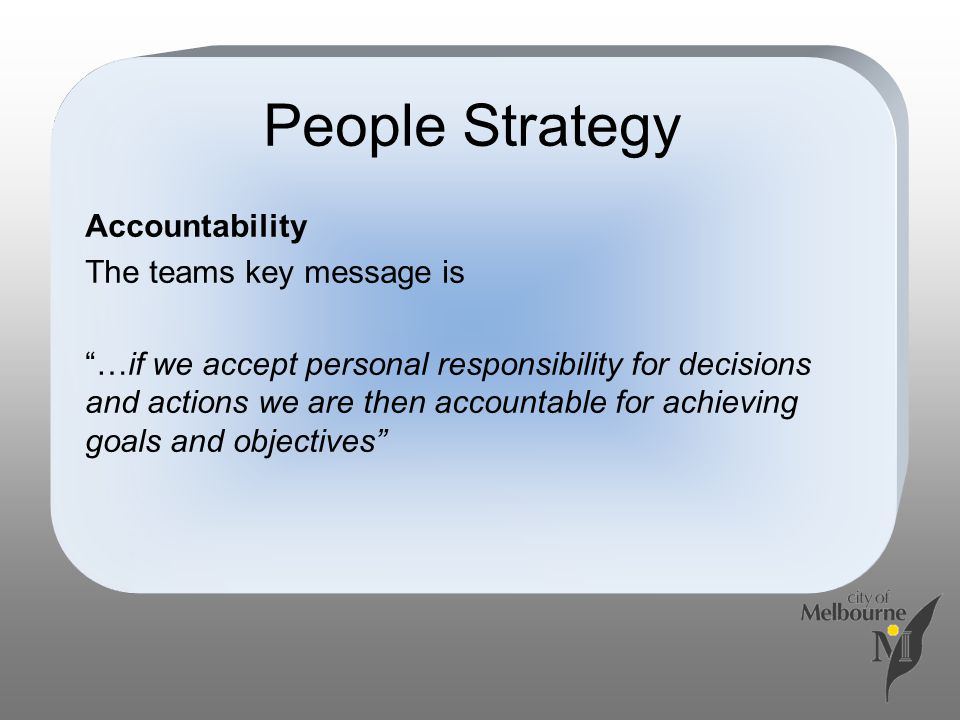 People Strategy Accountability The teams key message is …if we accept personal responsibility for decisions and actions we are then accountable for achieving goals and objectives