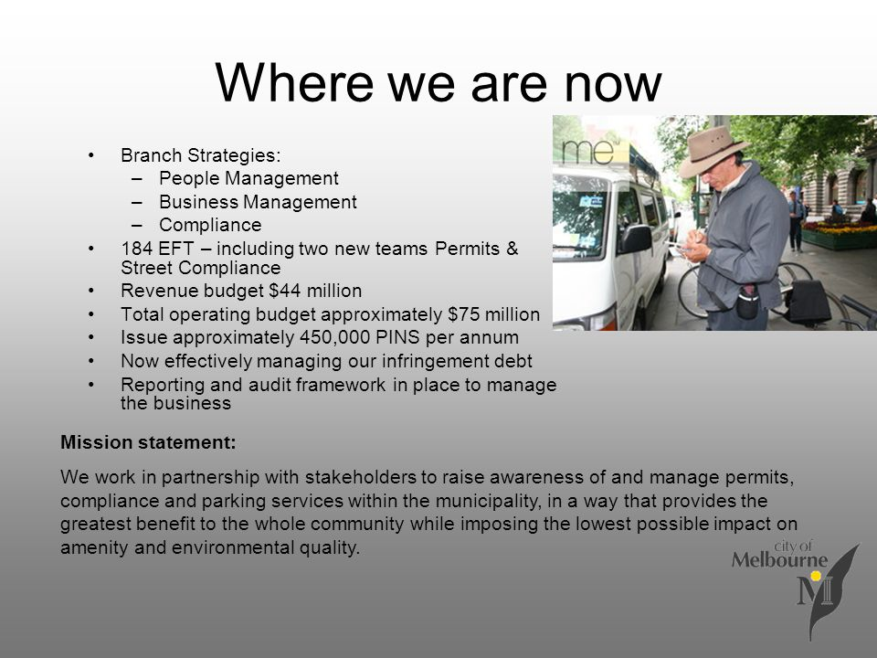 Where we are now Branch Strategies: –People Management –Business Management –Compliance 184 EFT – including two new teams Permits & Street Compliance Revenue budget $44 million Total operating budget approximately $75 million Issue approximately 450,000 PINS per annum Now effectively managing our infringement debt Reporting and audit framework in place to manage the business Mission statement: We work in partnership with stakeholders to raise awareness of and manage permits, compliance and parking services within the municipality, in a way that provides the greatest benefit to the whole community while imposing the lowest possible impact on amenity and environmental quality.
