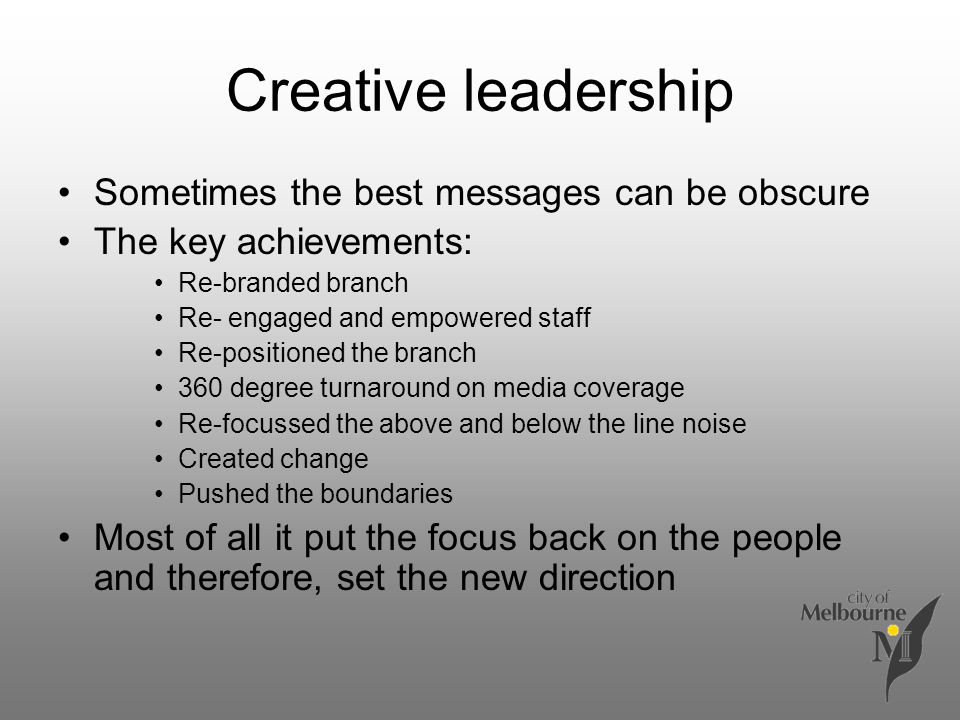 Creative leadership Sometimes the best messages can be obscure The key achievements: Re-branded branch Re- engaged and empowered staff Re-positioned the branch 360 degree turnaround on media coverage Re-focussed the above and below the line noise Created change Pushed the boundaries Most of all it put the focus back on the people and therefore, set the new direction