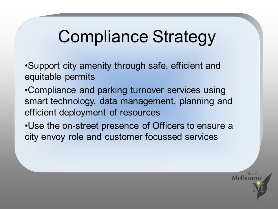 Compliance Strategy Support city amenity through safe, efficient and equitable permits Compliance and parking turnover services using smart technology, data management, planning and efficient deployment of resources Use the on-street presence of Officers to ensure a city envoy role and customer focussed services