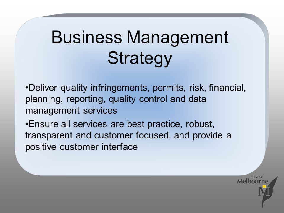 Business Management Strategy Deliver quality infringements, permits, risk, financial, planning, reporting, quality control and data management services Ensure all services are best practice, robust, transparent and customer focused, and provide a positive customer interface