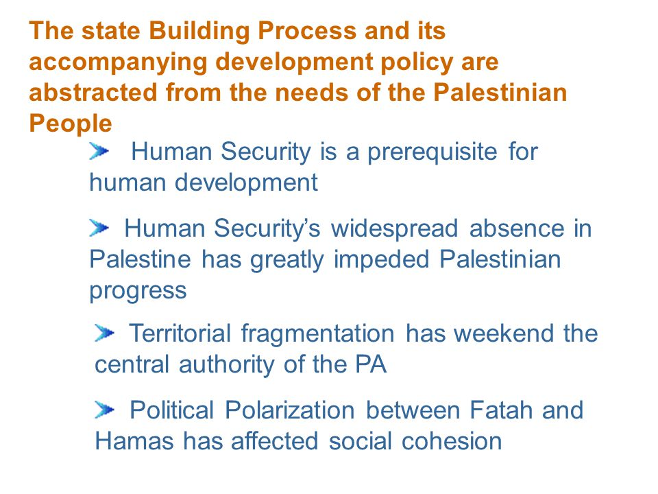 The state Building Process and its accompanying development policy are abstracted from the needs of the Palestinian People Human Security is a prerequisite for human development Human Security's widespread absence in Palestine has greatly impeded Palestinian progress Territorial fragmentation has weekend the central authority of the PA Political Polarization between Fatah and Hamas has affected social cohesion