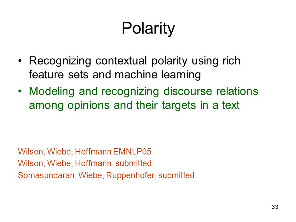 33 Polarity Recognizing contextual polarity using rich feature sets and machine learning Modeling and recognizing discourse relations among opinions a