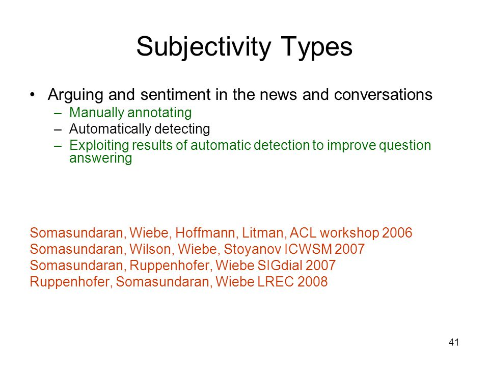 41 Subjectivity Types Arguing and sentiment in the news and conversations –Manually annotating –Automatically detecting –Exploiting results of automat