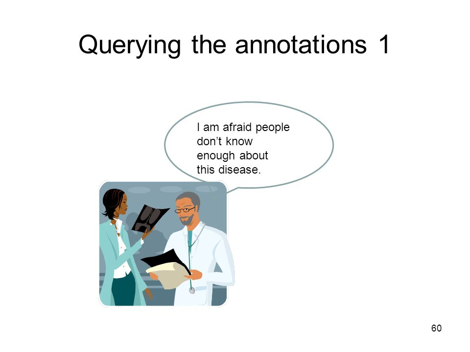 60 Querying the annotations 1 I am afraid people don't know enough about this disease.