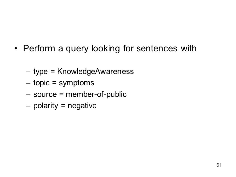 61 Perform a query looking for sentences with –type = KnowledgeAwareness –topic = symptoms –source = member-of-public –polarity = negative