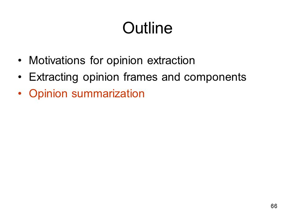 66 Outline Motivations for opinion extraction Extracting opinion frames and components Opinion summarization